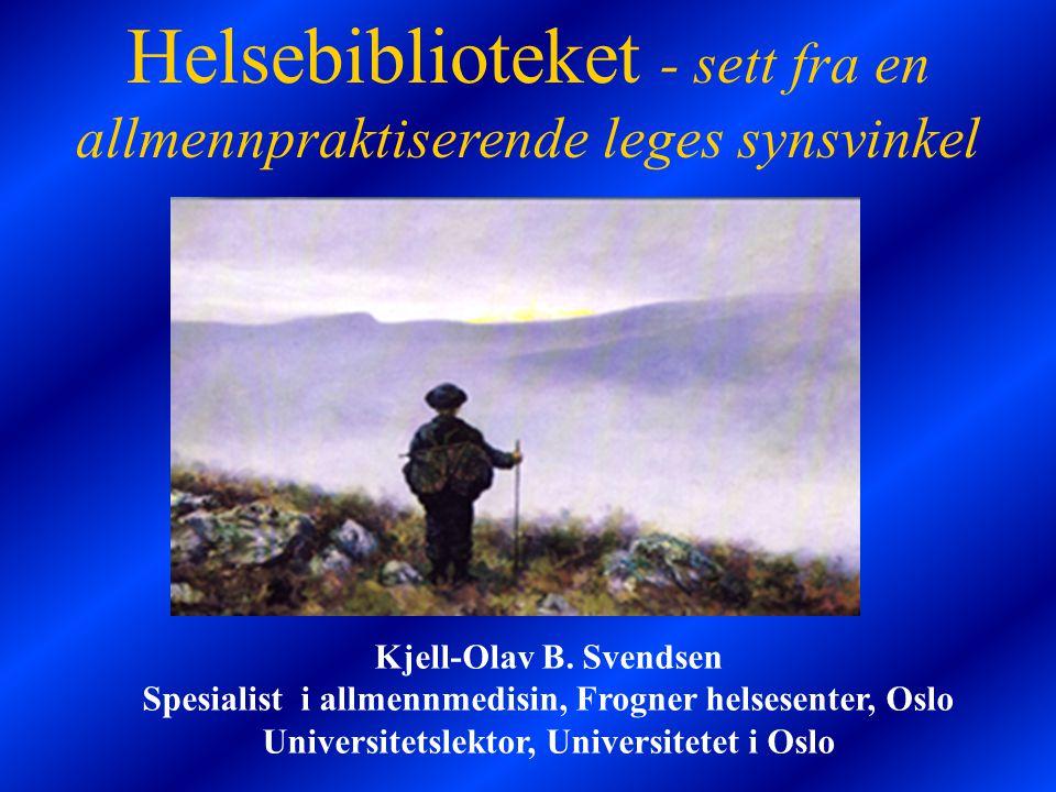 Helsebiblioteket - sett fra en allmennpraktiserende leges synsvinkel Kjell-Olav B. Svendsen Spesialist i allmennmedisin, Frogner helsesenter, Oslo Uni
