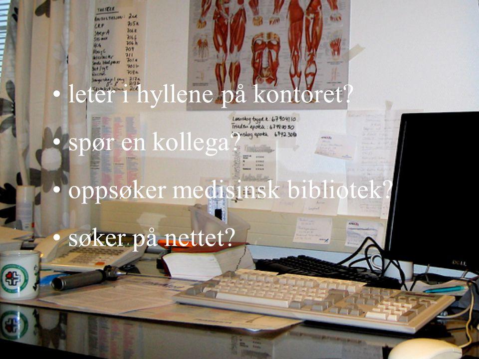 • leter i hyllene på kontoret? • spør en kollega? • oppsøker medisinsk bibliotek? • søker på nettet?