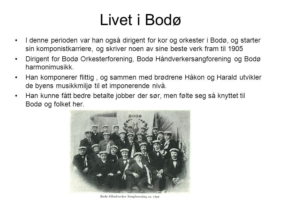 Livet i Bodø •I denne perioden var han også dirigent for kor og orkester i Bodø, og starter sin komponistkarriere, og skriver noen av sine beste verk fram til 1905 •Dirigent for Bodø Orkesterforening, Bodø Håndverkersangforening og Bodø harmonimusikk.