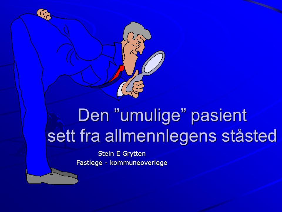 """Den """"umulige"""" pasient sett fra allmennlegens ståsted Stein E Grytten Fastlege - kommuneoverlege"""
