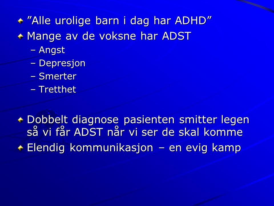 """""""Alle urolige barn i dag har ADHD"""" Mange av de voksne har ADST –Angst –Depresjon –Smerter –Tretthet Dobbelt diagnose pasienten smitter legen så vi får"""