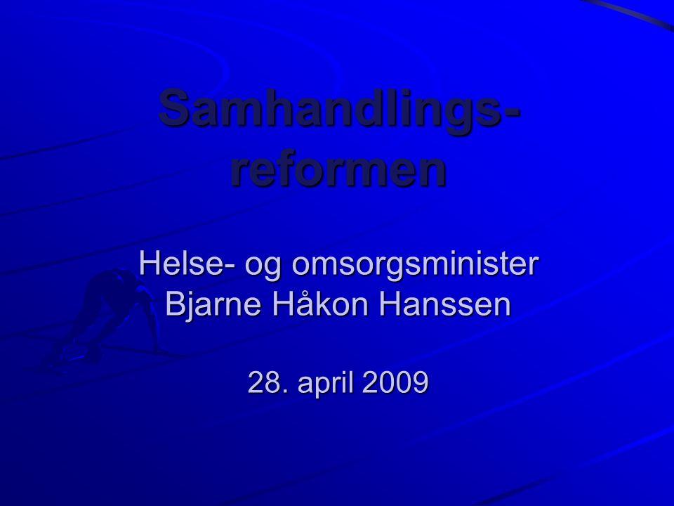 Samhandlings- reformen Helse- og omsorgsminister Bjarne Håkon Hanssen 28. april 2009