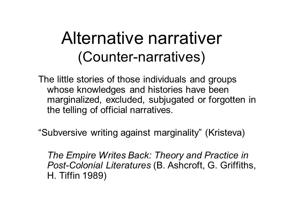 Alternative narrativer (Counter-narratives) The little stories of those individuals and groups whose knowledges and histories have been marginalized,