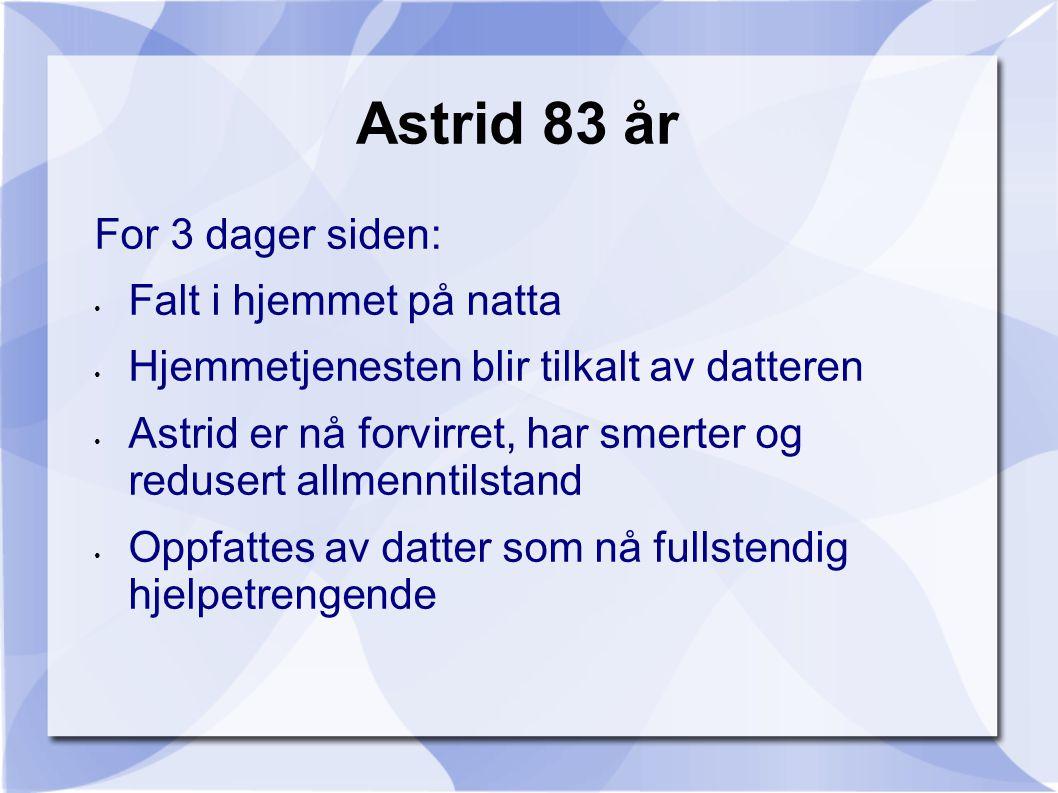 Astrid 83 år For 3 dager siden: • Falt i hjemmet på natta • Hjemmetjenesten blir tilkalt av datteren • Astrid er nå forvirret, har smerter og redusert