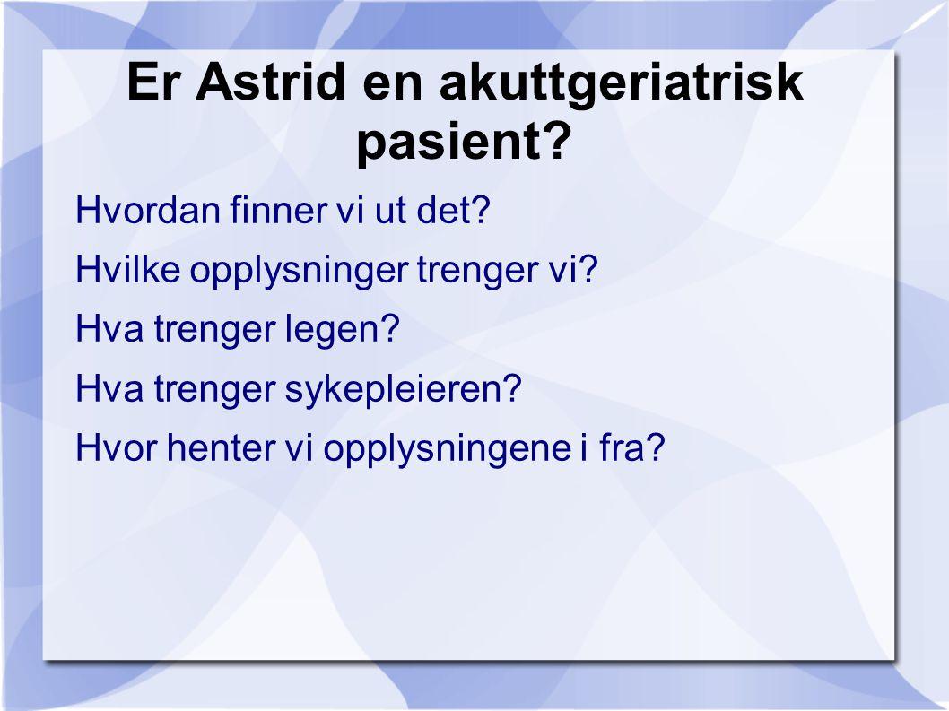 Er Astrid en akuttgeriatrisk pasient? Hvordan finner vi ut det? Hvilke opplysninger trenger vi? Hva trenger legen? Hva trenger sykepleieren? Hvor hent