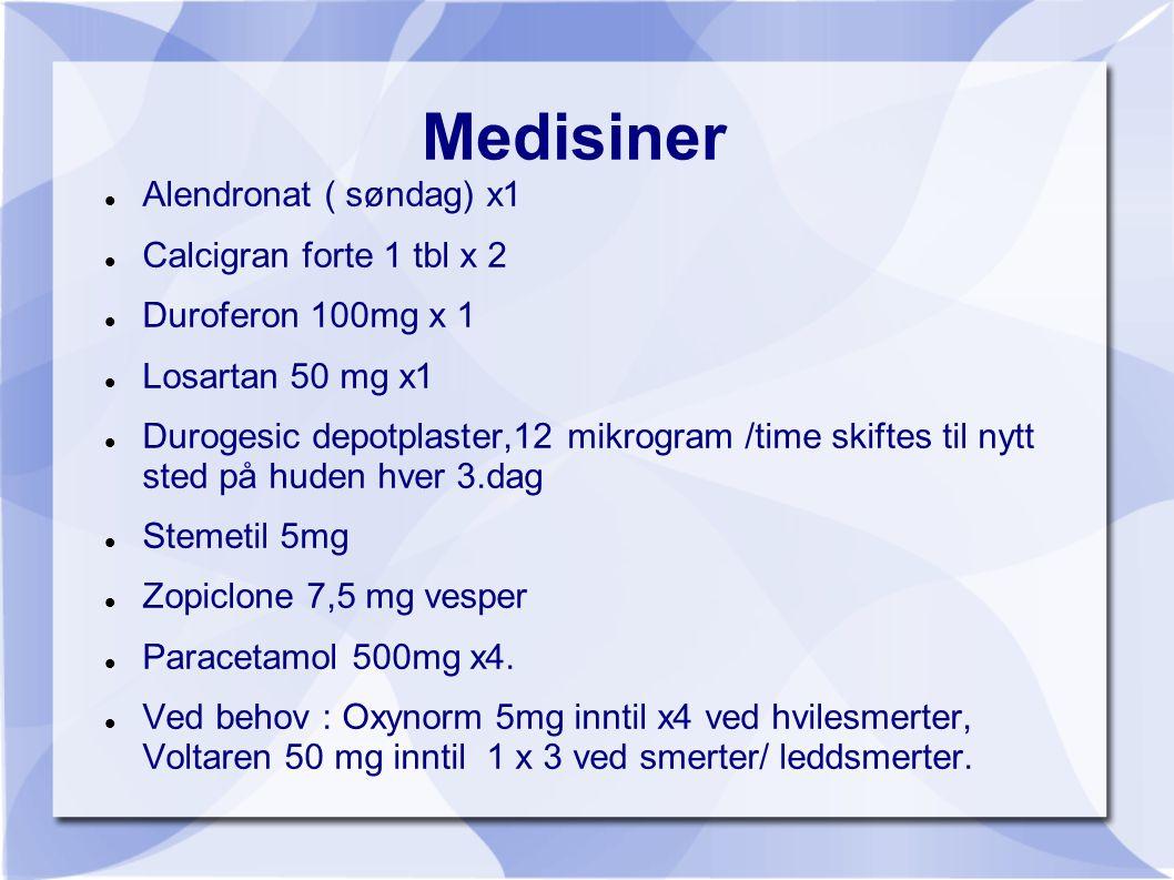 Medisiner  Alendronat ( søndag) x1  Calcigran forte 1 tbl x 2  Duroferon 100mg x 1  Losartan 50 mg x1  Durogesic depotplaster,12 mikrogram /time