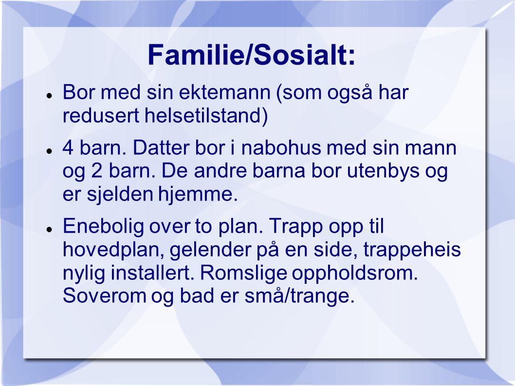 Familie/Sosialt:  Bor med sin ektemann (som også har redusert helsetilstand)  4 barn. Datter bor i nabohus med sin mann og 2 barn. De andre barna bo