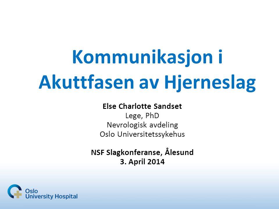 Kommunikasjon i Akuttfasen av Hjerneslag Else Charlotte Sandset Lege, PhD Nevrologisk avdeling Oslo Universitetssykehus NSF Slagkonferanse, Ålesund 3.