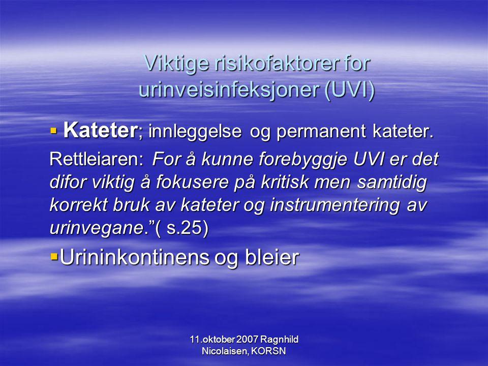 11.oktober 2007 Ragnhild Nicolaisen, KORSN Viktige risikofaktorer for urinveisinfeksjoner (UVI)  Kateter ; innleggelse og permanent kateter.