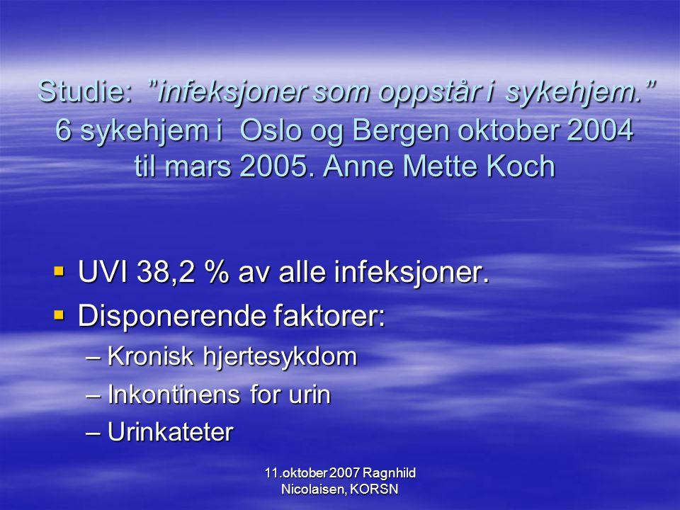 11.oktober 2007 Ragnhild Nicolaisen, KORSN Studie: infeksjoner som oppstår i sykehjem. 6 sykehjem i Oslo og Bergen oktober 2004 til mars 2005.