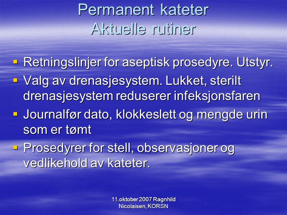 11.oktober 2007 Ragnhild Nicolaisen, KORSN Permanent kateter Aktuelle rutiner  Retningslinjer for aseptisk prosedyre.