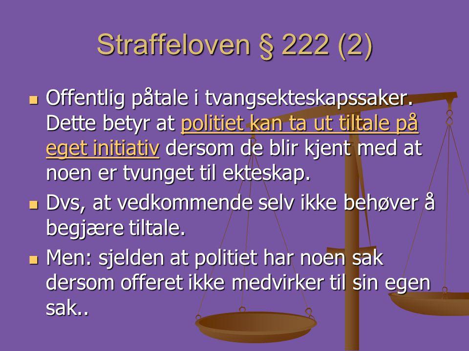 Straffeloven § 222 (2)  Offentlig påtale i tvangsekteskapssaker. Dette betyr at politiet kan ta ut tiltale på eget initiativ dersom de blir kjent med