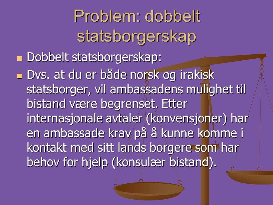 Problem: dobbelt statsborgerskap  Dobbelt statsborgerskap:  Dvs. at du er både norsk og irakisk statsborger, vil ambassadens mulighet til bistand væ