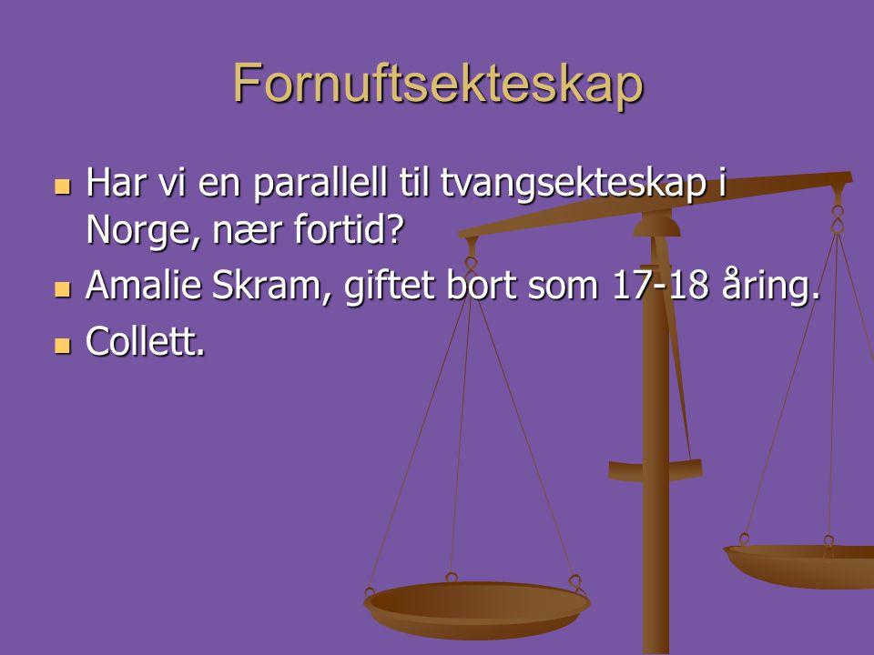 Fornuftsekteskap  Har vi en parallell til tvangsekteskap i Norge, nær fortid?  Amalie Skram, giftet bort som 17-18 åring.  Collett.
