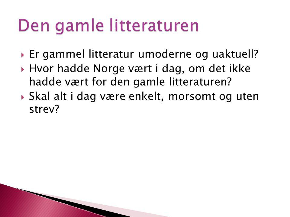  Er gammel litteratur umoderne og uaktuell?  Hvor hadde Norge vært i dag, om det ikke hadde vært for den gamle litteraturen?  Skal alt i dag være e