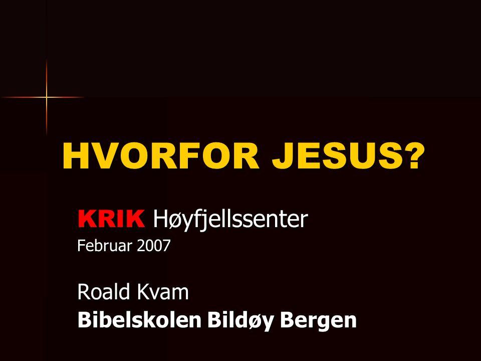 HVORFOR JESUS? KRIK Høyfjellssenter Februar 2007 Roald Kvam Bibelskolen Bildøy Bergen