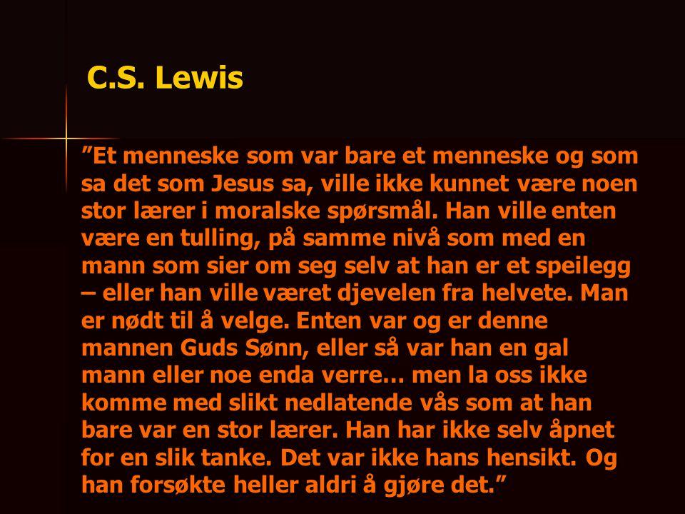 """C.S. Lewis """"Et menneske som var bare et menneske og som sa det som Jesus sa, ville ikke kunnet være noen stor lærer i moralske spørsmål. Han ville ent"""