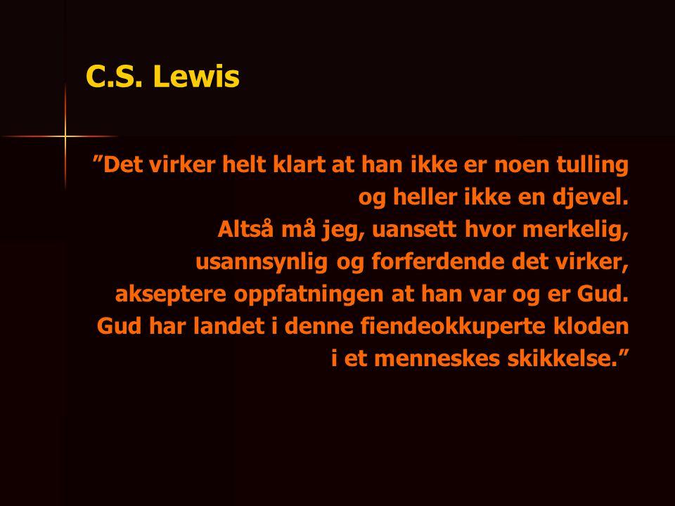 """C.S. Lewis """"Det virker helt klart at han ikke er noen tulling og heller ikke en djevel. Altså må jeg, uansett hvor merkelig, usannsynlig og forferdend"""