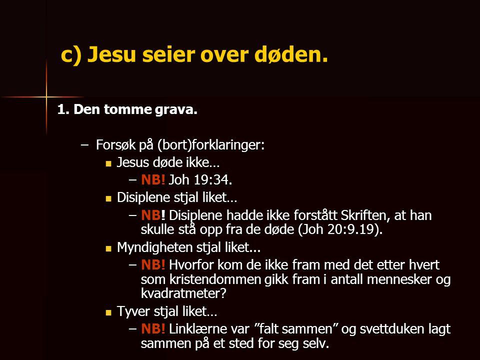 c) Jesu seier over døden. 1. Den tomme grava. –Forsøk på (bort)forklaringer:  Jesus døde ikke… –NB! Joh 19:34.  Disiplene stjal liket… –NB! Disiplen