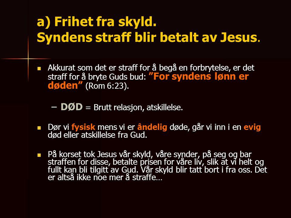 """a) Frihet fra skyld. Syndens straff blir betalt av Jesus.  Akkurat som det er straff for å begå en forbrytelse, er det straff for å bryte Guds bud: """""""