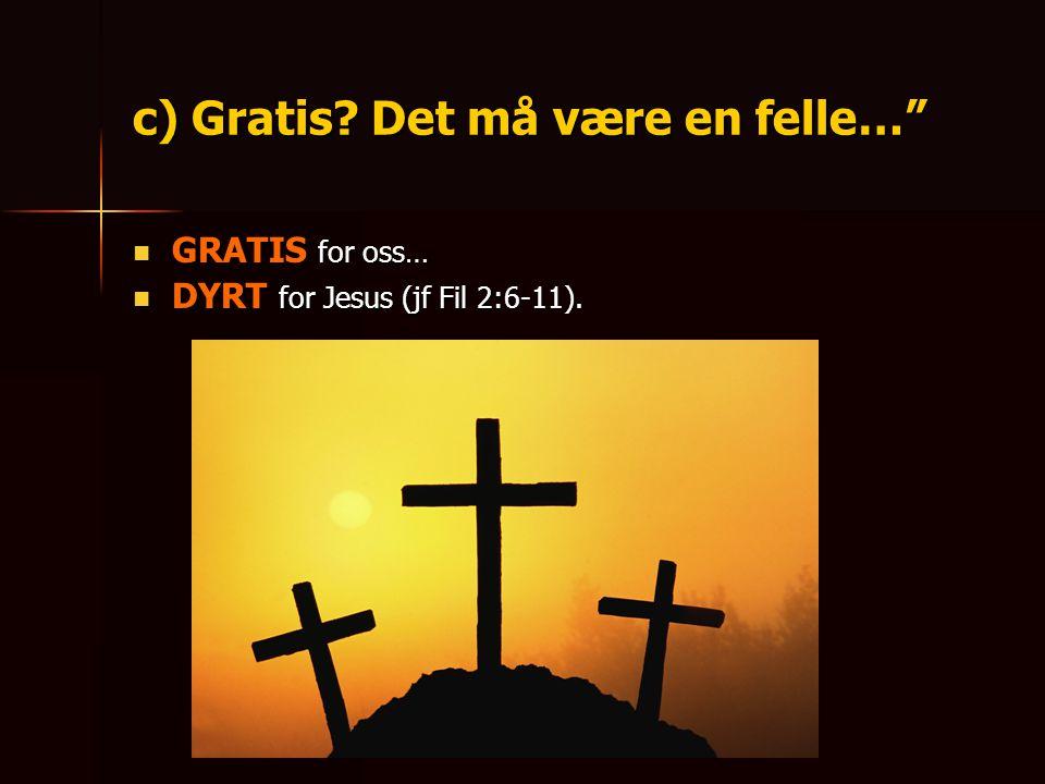 """c) Gratis? Det må være en felle…"""" GGGGRATIS for oss… DDDDYRT for Jesus (jf Fil 2:6-11)."""