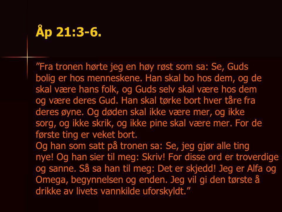 """Åp 21:3-6. """"Fra tronen hørte jeg en høy røst som sa: Se, Guds bolig er hos menneskene. Han skal bo hos dem, og de skal være hans folk, og Guds selv sk"""