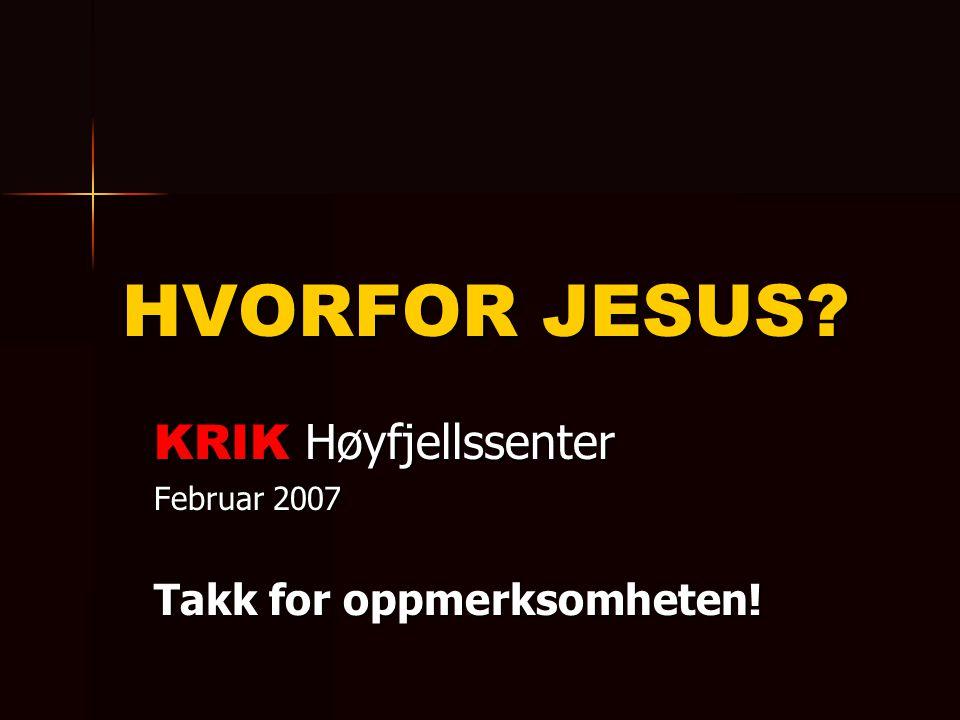 HVORFOR JESUS? KRIK Høyfjellssenter Februar 2007 Takk for oppmerksomheten!