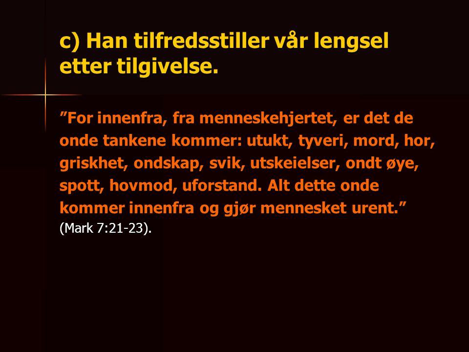 """c) Han tilfredsstiller vår lengsel etter tilgivelse. """"For innenfra, fra menneskehjertet, er det de onde tankene kommer: utukt, tyveri, mord, hor, gris"""
