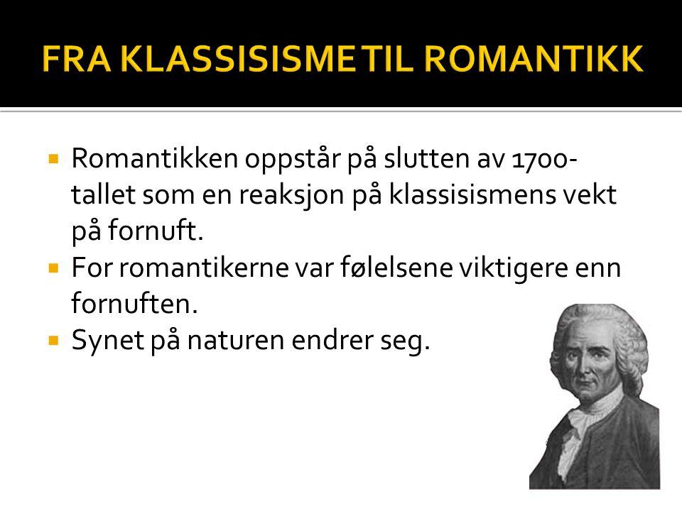  Romantikken oppstår på slutten av 1700- tallet som en reaksjon på klassisismens vekt på fornuft.  For romantikerne var følelsene viktigere enn forn