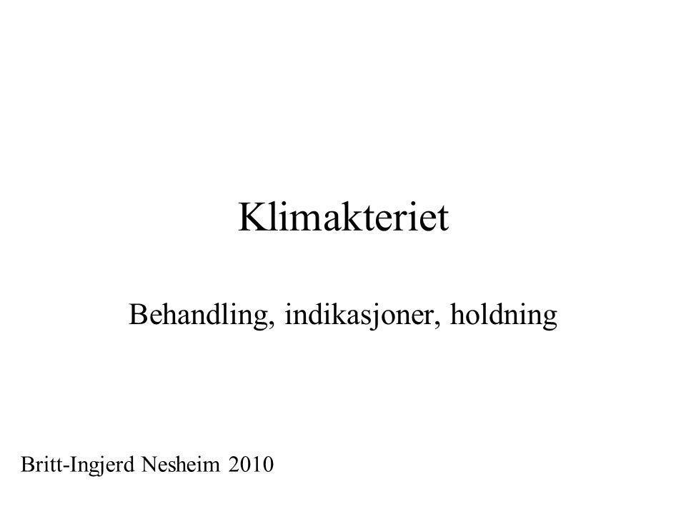 Klimakteriet Behandling, indikasjoner, holdning Britt-Ingjerd Nesheim 2010