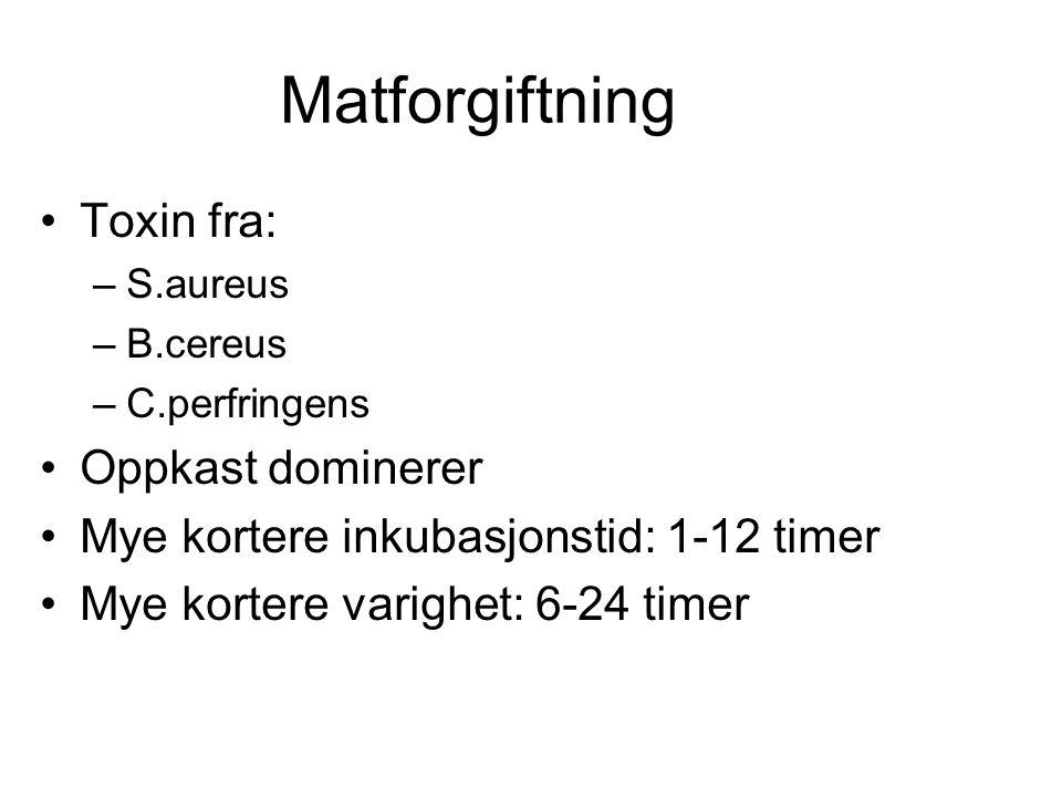 Matforgiftning •Toxin fra: –S.aureus –B.cereus –C.perfringens •Oppkast dominerer •Mye kortere inkubasjonstid: 1-12 timer •Mye kortere varighet: 6-24 timer