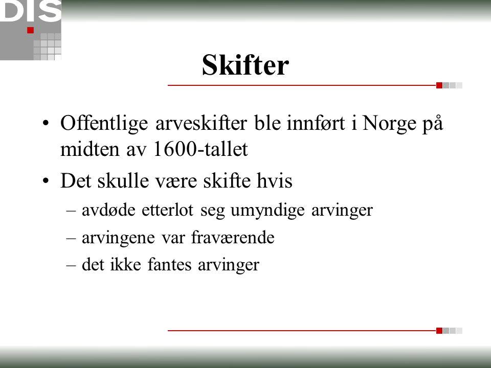 Skifter •Offentlige arveskifter ble innført i Norge på midten av 1600-tallet •Det skulle være skifte hvis –avdøde etterlot seg umyndige arvinger –arvi