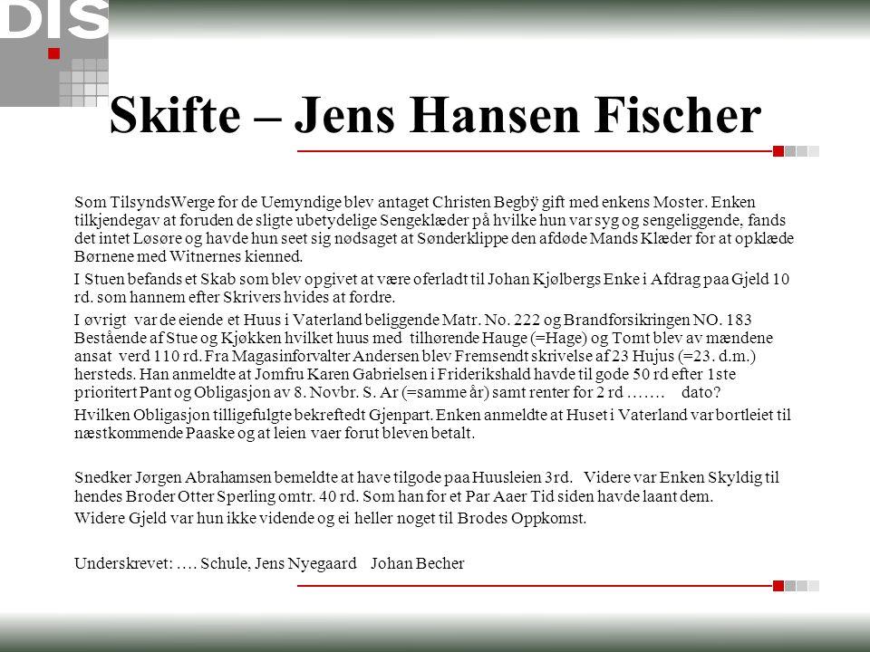 Skifte – Jens Hansen Fischer Som TilsyndsWerge for de Uemyndige blev antaget Christen Begbÿ gift med enkens Moster. Enken tilkjendegav at foruden de s