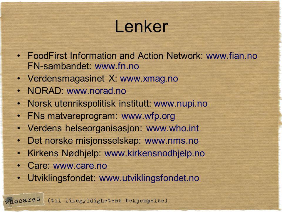 Lenker •FoodFirst Information and Action Network: www.fian.no FN-sambandet: www.fn.no •Verdensmagasinet X: www.xmag.no •NORAD: www.norad.no •Norsk utenrikspolitisk institutt: www.nupi.no •FNs matvareprogram: www.wfp.org •Verdens helseorganisasjon: www.who.int •Det norske misjonsselskap: www.nms.no •Kirkens Nødhjelp: www.kirkensnodhjelp.no •Care: www.care.no •Utviklingsfondet: www.utviklingsfondet.no