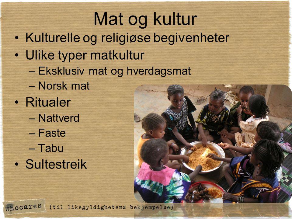 Mat og kultur •Kulturelle og religiøse begivenheter •Ulike typer matkultur –Eksklusiv mat og hverdagsmat –Norsk mat •Ritualer –Nattverd –Faste –Tabu •Sultestreik