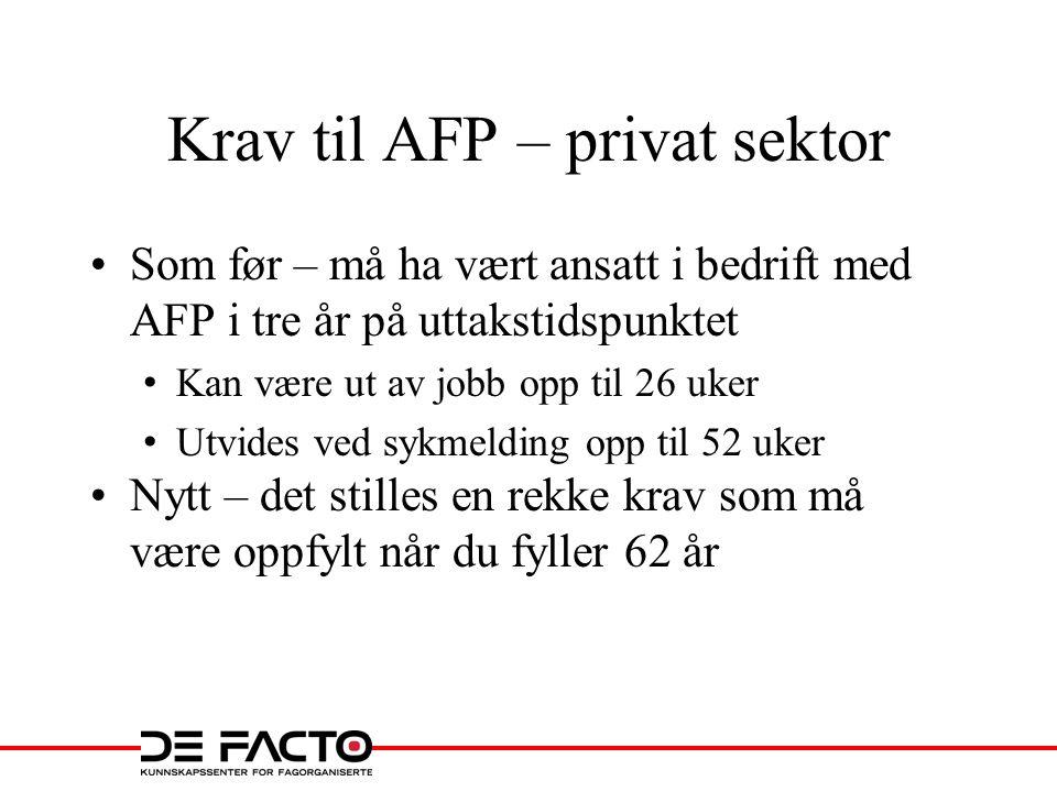 Krav til AFP – privat sektor •Som før – må ha vært ansatt i bedrift med AFP i tre år på uttakstidspunktet • Kan være ut av jobb opp til 26 uker • Utvides ved sykmelding opp til 52 uker •Nytt – det stilles en rekke krav som må være oppfylt når du fyller 62 år