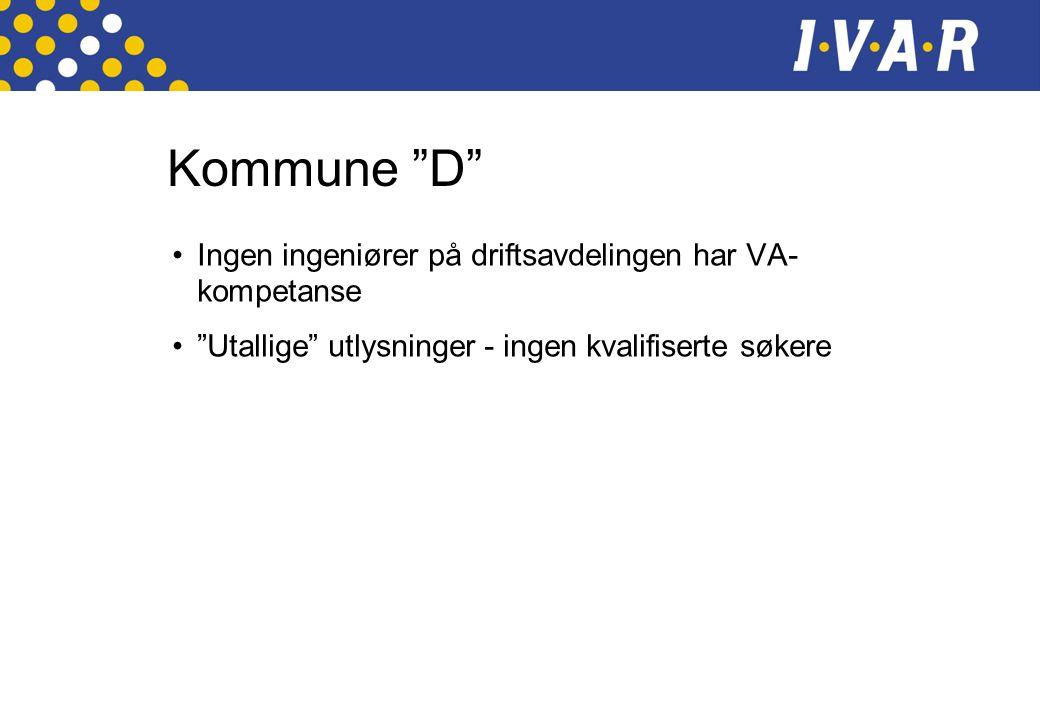 Kommune D •Ingen ingeniører på driftsavdelingen har VA- kompetanse • Utallige utlysninger - ingen kvalifiserte søkere