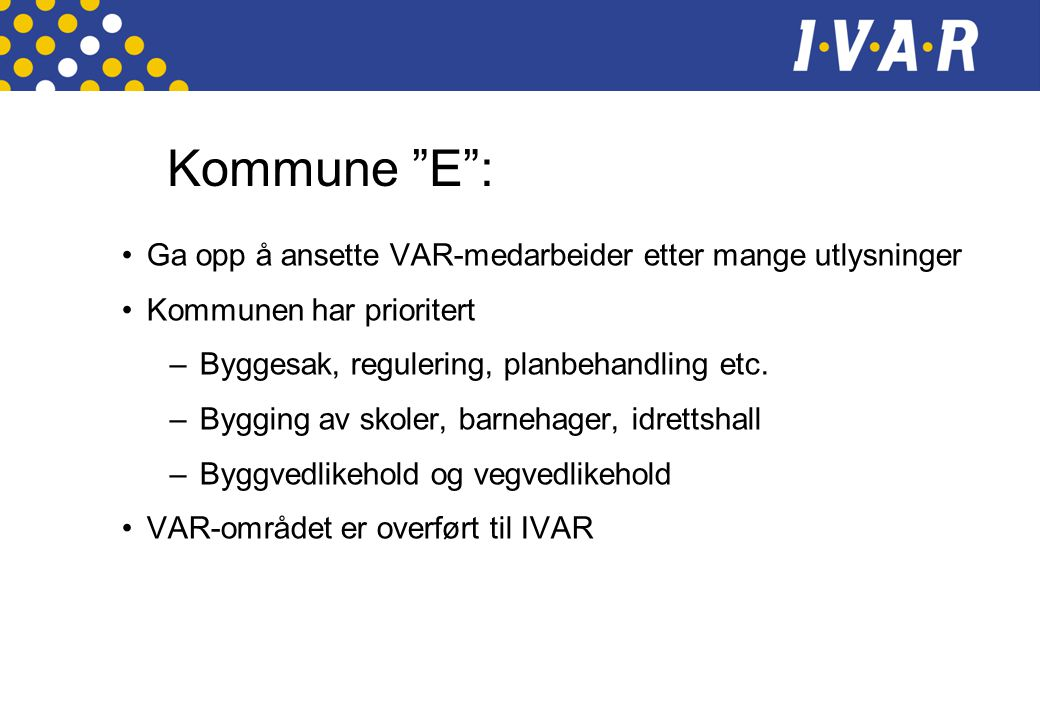 Kommune E : •Ga opp å ansette VAR-medarbeider etter mange utlysninger •Kommunen har prioritert –Byggesak, regulering, planbehandling etc.