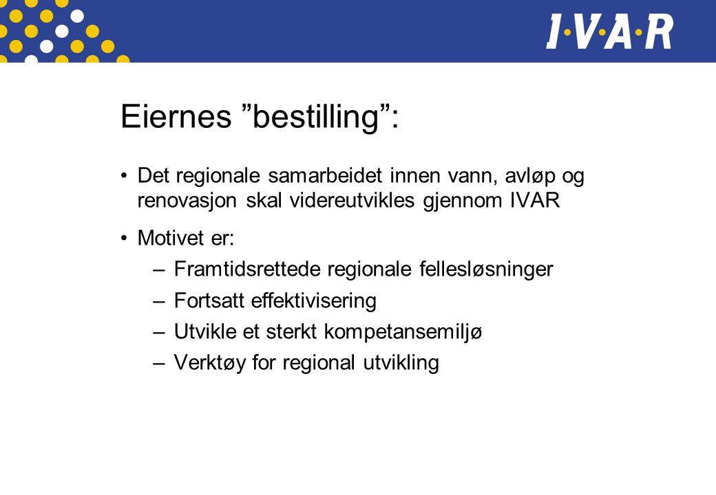 Eiernes bestilling : •Det regionale samarbeidet innen vann, avløp og renovasjon skal videreutvikles gjennom IVAR •Motivet er: –Framtidsrettede regionale fellesløsninger –Fortsatt effektivisering –Utvikle et sterkt kompetansemiljø –Verktøy for regional utvikling