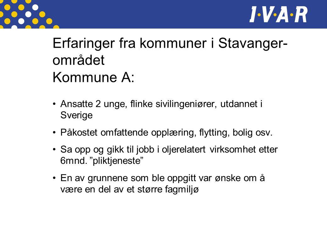 Erfaringer fra kommuner i Stavanger- området Kommune A: •Ansatte 2 unge, flinke sivilingeniører, utdannet i Sverige •Påkostet omfattende opplæring, flytting, bolig osv.