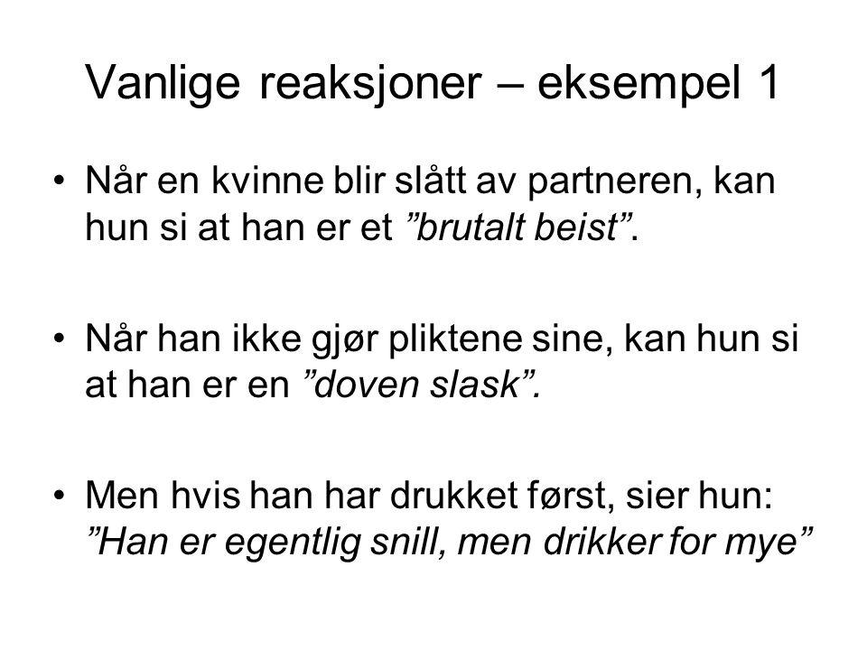 Vanlige reaksjoner – eksempel 1 •Når en kvinne blir slått av partneren, kan hun si at han er et brutalt beist .
