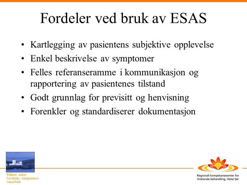 Palliativ enhet: Livshjelp – kompetanse - samarbeid Fordeler ved bruk av ESAS •Kartlegging av pasientens subjektive opplevelse •Enkel beskrivelse av s