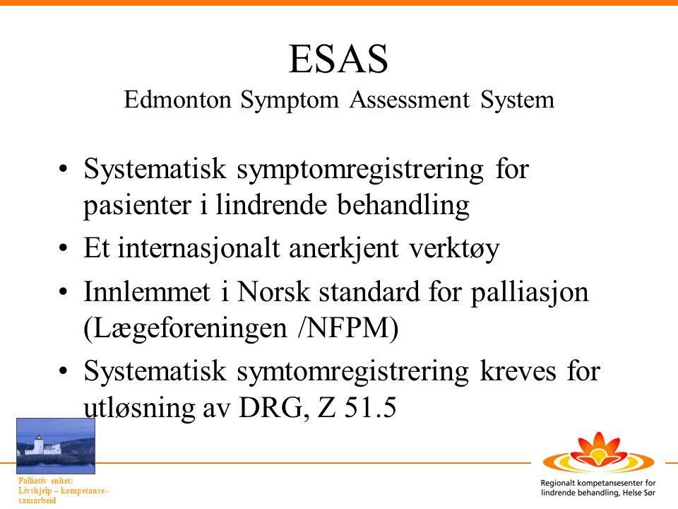 Palliativ enhet: Livshjelp – kompetanse - samarbeid ESAS Edmonton Symptom Assessment System •Systematisk symptomregistrering for pasienter i lindrende