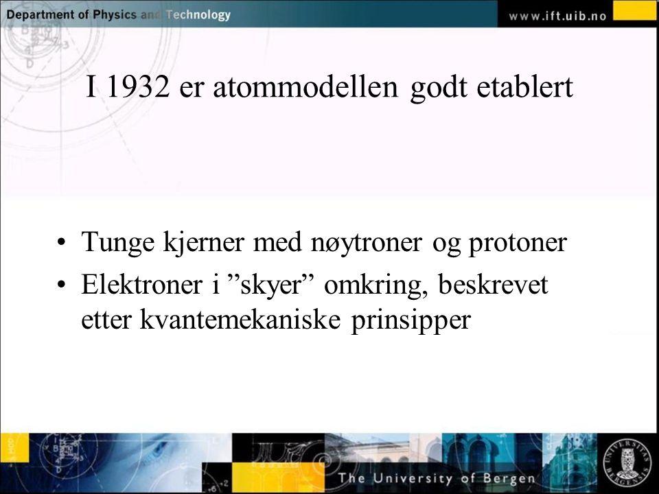 """Normal text - click to edit I 1932 er atommodellen godt etablert •Tunge kjerner med nøytroner og protoner •Elektroner i """"skyer"""" omkring, beskrevet ett"""