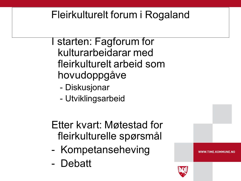 Fleirkulturelt forum i Rogaland I starten: Fagforum for kulturarbeidarar med fleirkulturelt arbeid som hovudoppgåve -Diskusjonar -Utviklingsarbeid Ett