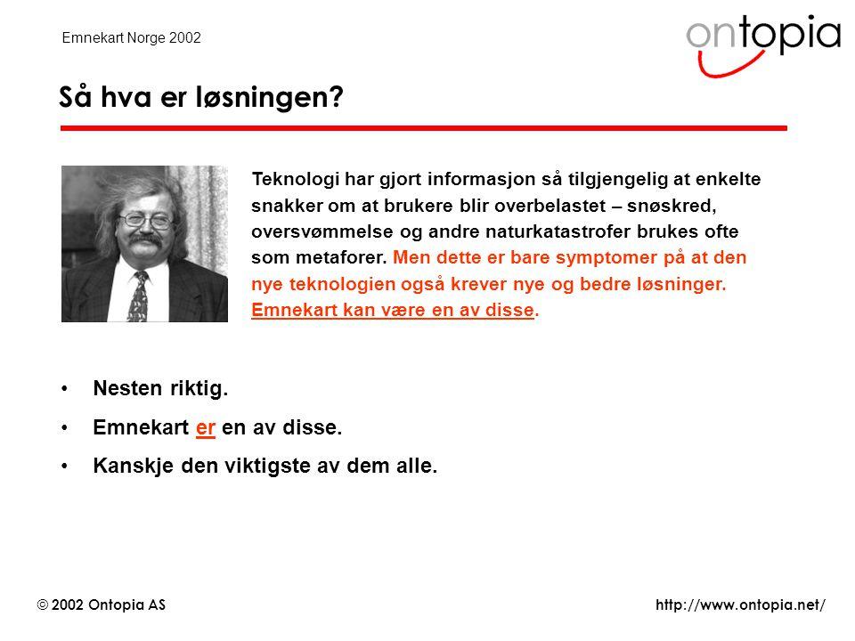 http://www.ontopia.net/ © 2002 Ontopia AS Emnekart Norge 2002 (1) Informasjonslaget •Det nederste laget består av innhold –vanligvis digitalt, men trenger ikke være det –kan være i et hvilket som helst format: Word, HTML, XML, PDF –kan være tekst, grafikk, video, lyd, osv.