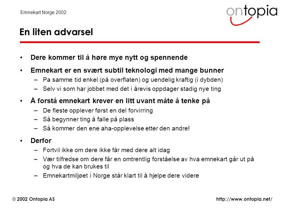 http://www.ontopia.net/ © 2002 Ontopia AS Emnekart Norge 2002 Forretningsmodeller •Aktører som bidrar med innhold bestemmer sin egen forretningsmodell –abonnement, reklame, gratis, annet...