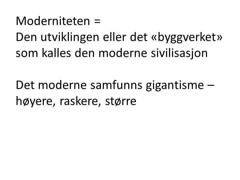 Moderniteten = Den utviklingen eller det «byggverket» som kalles den moderne sivilisasjon Det moderne samfunns gigantisme – høyere, raskere, større