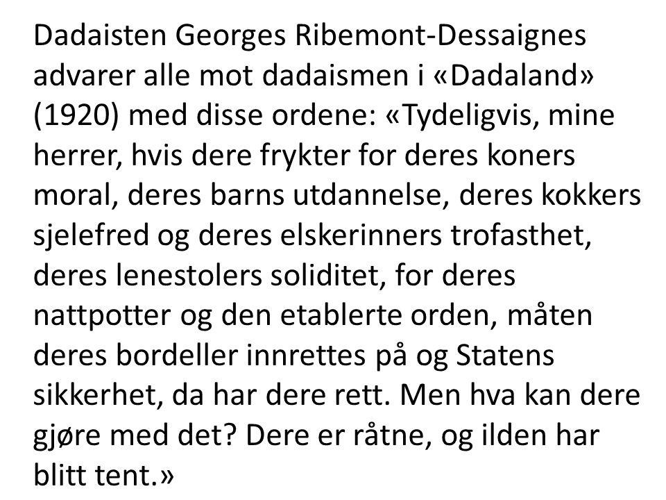 Dadaisten Georges Ribemont-Dessaignes advarer alle mot dadaismen i «Dadaland» (1920) med disse ordene: «Tydeligvis, mine herrer, hvis dere frykter for deres koners moral, deres barns utdannelse, deres kokkers sjelefred og deres elskerinners trofasthet, deres lenestolers soliditet, for deres nattpotter og den etablerte orden, måten deres bordeller innrettes på og Statens sikkerhet, da har dere rett.