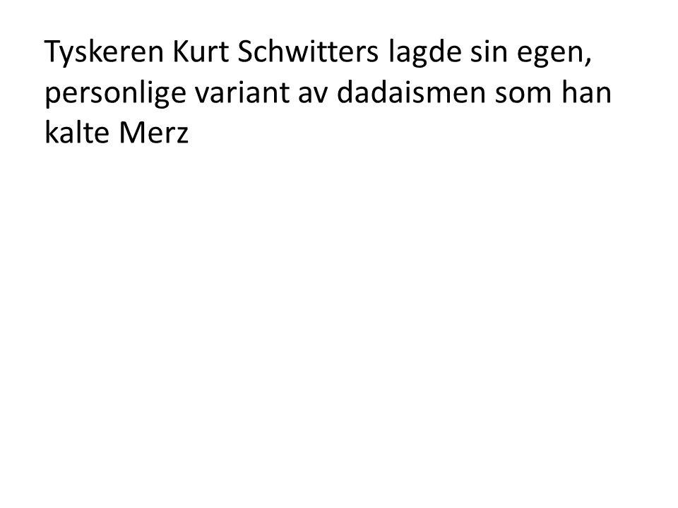 Tyskeren Kurt Schwitters lagde sin egen, personlige variant av dadaismen som han kalte Merz